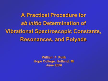 A Practical Procedure for ab initio Determination of Vibrational Spectroscopic Constants, Resonances, and Polyads William F. Polik Hope College, Holland,