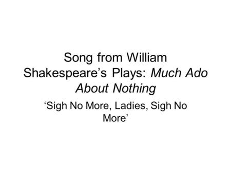 Song from William Shakespeare's Plays: Much Ado About Nothing 'Sigh No More, Ladies, Sigh No More'