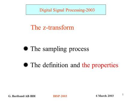 1 G. Baribaud/AB-BDI Digital Signal Processing-2003 6 March 2003 DISP-2003 The z-transform  The sampling process  The definition and the properties.