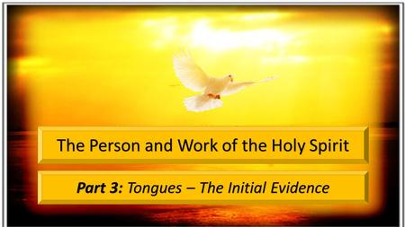 Part 3: Tongues – The Initial Evidence The Person and Work of the Holy Spirit.