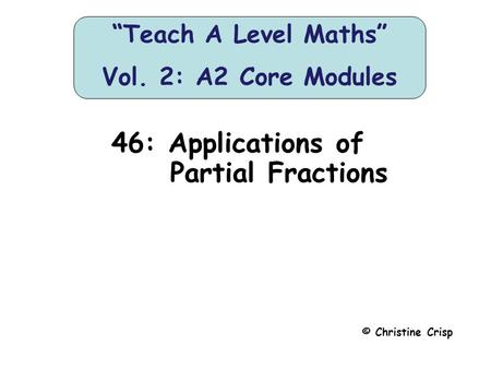 "46: Applications of Partial Fractions © Christine Crisp ""Teach A Level Maths"" Vol. 2: A2 Core Modules."