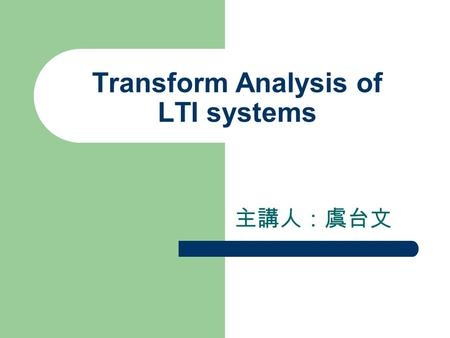 Transform Analysis of LTI systems 主講人:虞台文. Content The Frequency Response of LTI systems Systems Characterized by Constant- Coefficient Difference Equations.