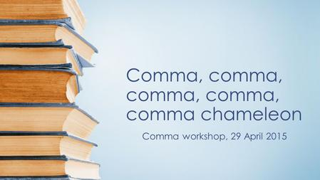 Comma, comma, comma, comma, comma chameleon Comma workshop, 29 April 2015.