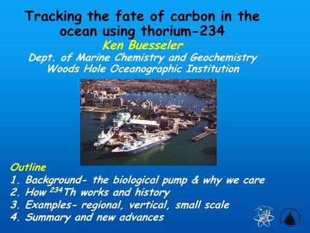 Tracking the fate of carbon in the ocean using thorium-234 Ken Buesseler Dept. of Marine Chemistry and Geochemistry Woods Hole Oceanographic Institution.