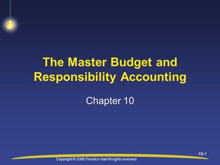 Copyright © 2008 Prentice Hall All rights reserved 10-1 The Master Budget and Responsibility Accounting Chapter 10.
