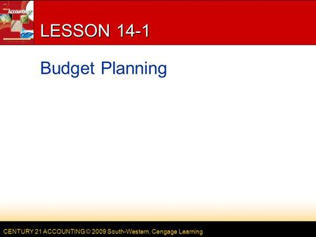 CENTURY 21 ACCOUNTING © 2009 South-Western, Cengage Learning LESSON 14-1 Budget Planning.