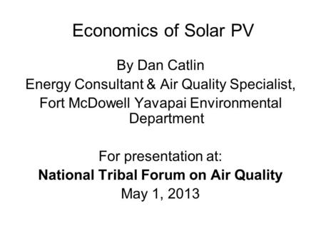 Economics of Solar PV By Dan Catlin Energy Consultant & Air Quality Specialist, Fort McDowell Yavapai Environmental Department For presentation at: National.