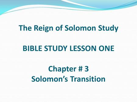 The Reign of Solomon Study BIBLE STUDY LESSON ONE Chapter # 3 Solomon's Transition.