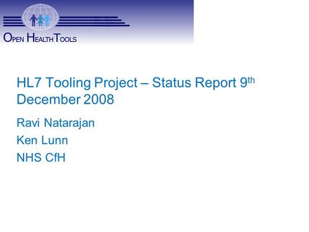OHT – HL7 Charter HL7 Tooling Project – Status Report 9 th December 2008 Ravi Natarajan Ken Lunn NHS CfH.