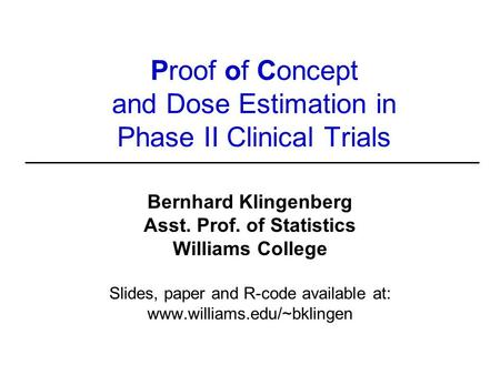 Proof of Concept and Dose Estimation in Phase II Clinical Trials Bernhard Klingenberg Asst. Prof. of Statistics Williams College Slides, paper and R-code.