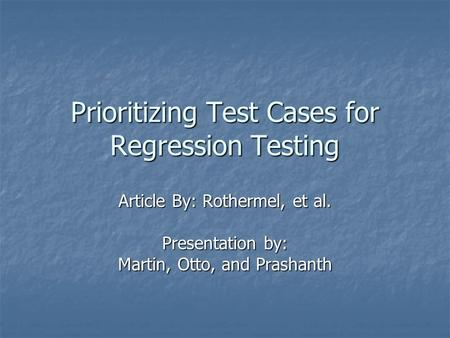 Prioritizing Test Cases for Regression Testing Article By: Rothermel, et al. Presentation by: Martin, Otto, and Prashanth.