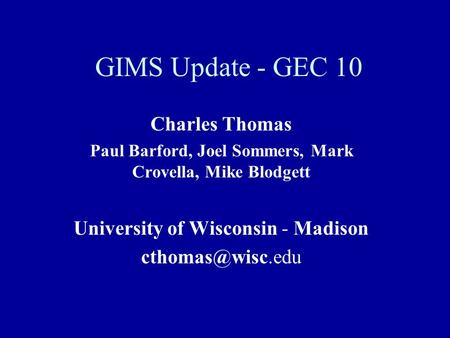 GIMS Update - GEC 10 Charles Thomas Paul Barford, Joel Sommers, Mark Crovella, Mike Blodgett University of Wisconsin - Madison