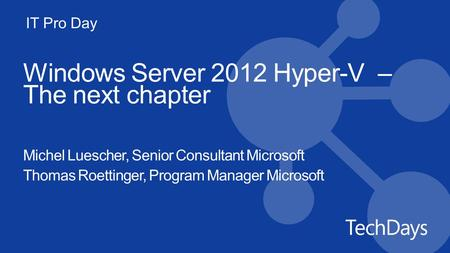 IT Pro Day Windows Server 2012 Hyper-V – The next chapter Michel Luescher, Senior Consultant Microsoft Thomas Roettinger, Program Manager Microsoft.