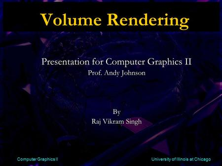 Computer Graphics II University of Illinois at Chicago Volume Rendering Presentation for Computer Graphics II Prof. Andy Johnson By Raj Vikram Singh.