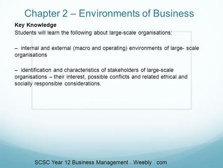 Chapter 2 – Environments of Business Key Knowledge Students will learn the following about large-scale organisations: – internal and external (macro and.