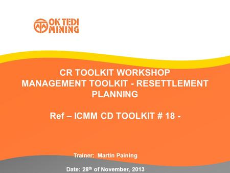 CR TOOLKIT WORKSHOP MANAGEMENT TOOLKIT - RESETTLEMENT PLANNING Ref – ICMM CD TOOLKIT # 18 - Trainer: Martin Paining Date: 28 th of November, 2013.