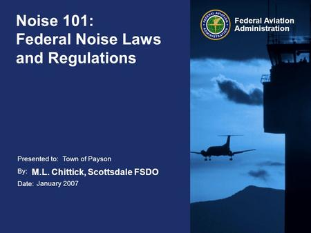 Presented to: By: Date: Federal Aviation Administration Noise 101: Federal Noise Laws and Regulations Town of Payson M.L. Chittick, Scottsdale FSDO January.