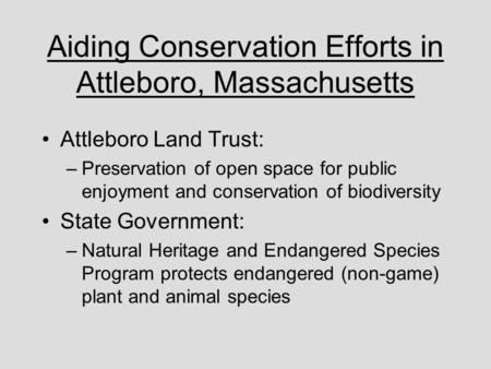 Aiding Conservation Efforts in Attleboro, Massachusetts Attleboro Land Trust: –Preservation of open space for public enjoyment and conservation of biodiversity.
