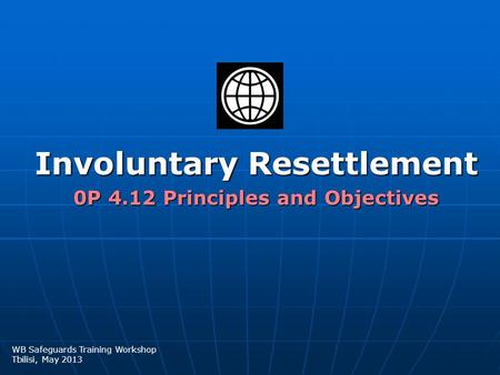 Involuntary Resettlement 0P 4.12 Principles and Objectives WB Safeguards Training Workshop Tbilisi, May 2013.