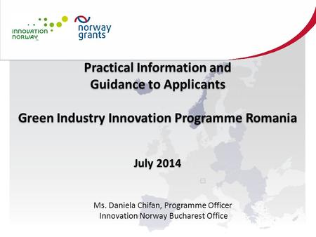 Practical Information and Guidance to Applicants Green Industry Innovation Programme Romania July 2014 Practical Information and Guidance to Applicants.