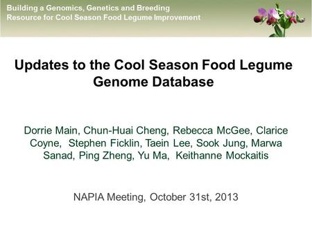 Updates to the Cool Season Food Legume Genome Database Dorrie Main, Chun-Huai Cheng, Rebecca McGee, Clarice Coyne, Stephen Ficklin, Taein Lee, Sook Jung,