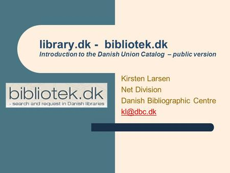 Library.dk - bibliotek.dk Introduction to the Danish Union Catalog – public version Kirsten Larsen Net Division Danish Bibliographic Centre