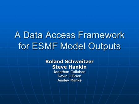 A Data Access Framework for ESMF Model Outputs Roland Schweitzer Steve Hankin Jonathan Callahan Kevin O'Brien Ansley Manke.
