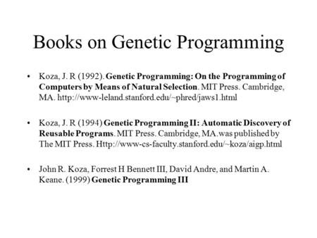 Books on Genetic Programming Koza, J. R (1992). Genetic Programming: On the Programming of Computers by Means of Natural Selection. MIT Press. Cambridge,