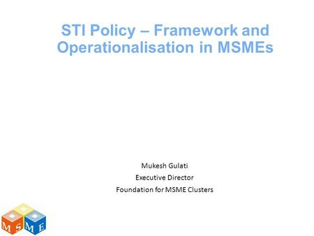 STI Policy – Framework and Operationalisation in MSMEs Mukesh Gulati Executive Director Foundation for MSME Clusters.