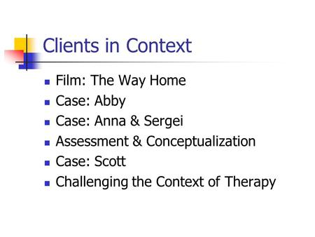 Clients in Context Film: The Way Home Case: Abby Case: Anna & Sergei Assessment & Conceptualization Case: Scott Challenging the Context of Therapy.