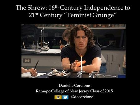 "The Shrew: 16 th Century Independence to 21 st Century ""Feminist Grunge"" Danielle Corcione Ramapo College of New Jersey Class of"