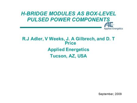 September, 2009 H-BRIDGE MODULES AS BOX-LEVEL PULSED POWER COMPONENTS R.J Adler, V Weeks, J. A Gilbrech, and D. T Price Applied Energetics Tucson, AZ,