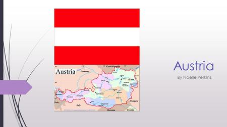 Austria By Noelle Perkins. Quick facts Conventional long form- Republic of Austria Conventional short form- Austria Location- Central Europe Neighboring.