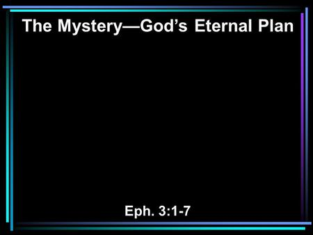 The Mystery—God's Eternal Plan Eph. 3:1-7. 1 For this reason I, Paul, the prisoner of Christ Jesus for you Gentiles— 2 if indeed you have heard of the.