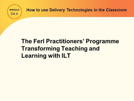 The Ferl Practitioners' Programme Transforming Teaching and Learning with ILT D4.4 How to use Delivery Technologies in the Classroom.