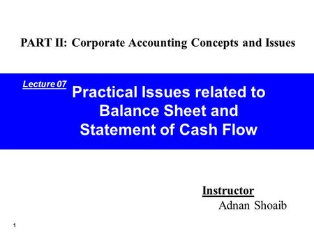 1 Practical Issues related to Balance Sheet and Statement of Cash Flow Instructor Adnan Shoaib PART II: Corporate Accounting Concepts and Issues Lecture.