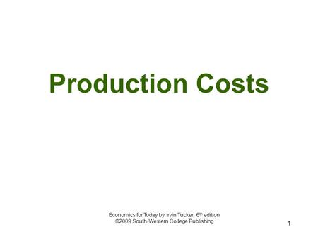 1 Production Costs Economics for Today by Irvin Tucker, 6 th edition ©2009 South-Western College Publishing.