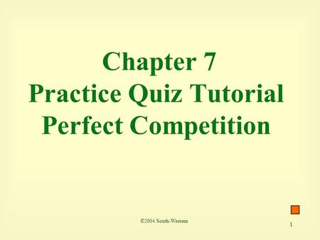 1 Chapter 7 Practice Quiz Tutorial Perfect Competition ©2004 South-Western.