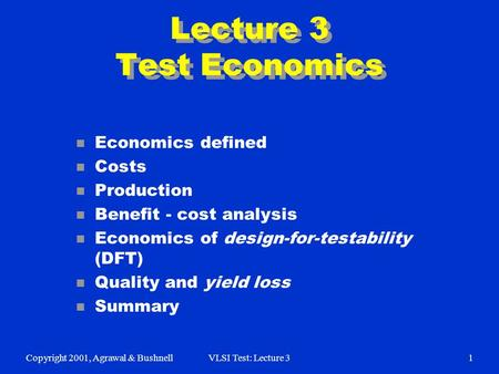 Copyright 2001, Agrawal & BushnellVLSI Test: Lecture 31 Lecture 3 Test Economics n Economics defined n Costs n Production n Benefit - cost analysis n Economics.