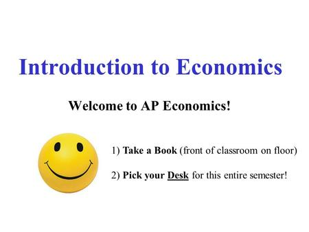 Introduction to Economics Welcome to AP Economics! 1) Take a Book (front of classroom on floor) 2) Pick your Desk for this entire semester!