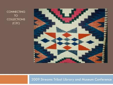 CONNECTING TO COLLECTIONS (C2C) 2009 Streams Tribal Library and Museum Conference.
