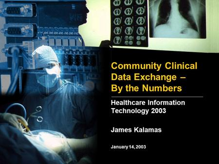 Community Clinical Data Exchange – By the Numbers Healthcare Information Technology 2003 January 14, 2003 James Kalamas.