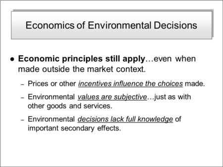 Economics of Environmental Decisions l Economic principles still apply…even when made outside the market context. – Prices or other incentives influence.