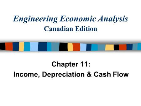 Engineering Economic Analysis Canadian Edition Chapter 11: Income, Depreciation & Cash Flow.