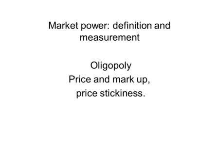 Market power: definition and measurement Oligopoly Price and mark up, price stickiness.