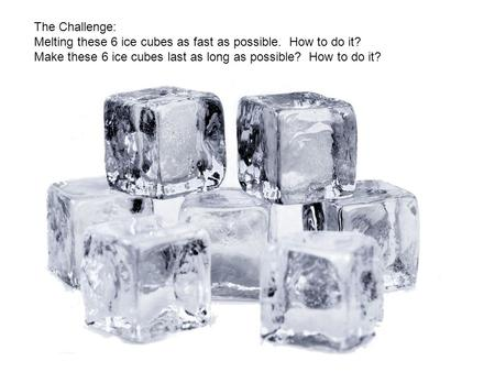 The Challenge: Melting these 6 ice cubes as fast as possible. How to do it? Make these 6 ice cubes last as long as possible? How to do it?