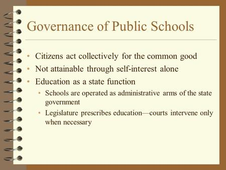 Governance of Public Schools Citizens act collectively for the common good Not attainable through self-interest alone Education as a state function Schools.