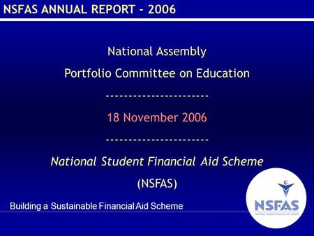 Building a Sustainable Financial Aid Scheme NSFAS ANNUAL REPORT - 2006 National Assembly Portfolio Committee on Education ----------------------- 18 November.