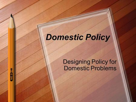 Domestic Policy Designing Policy for Domestic Problems.
