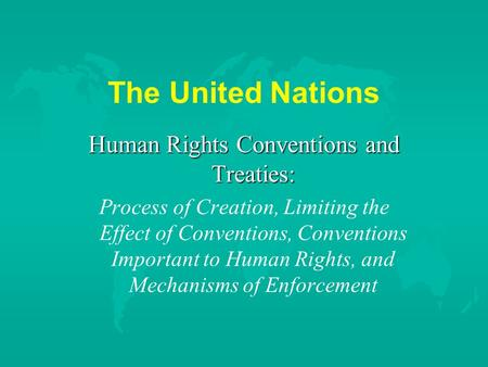 The United Nations Human Rights Conventions and Treaties: Process of Creation, Limiting the Effect of Conventions, Conventions Important to Human Rights,